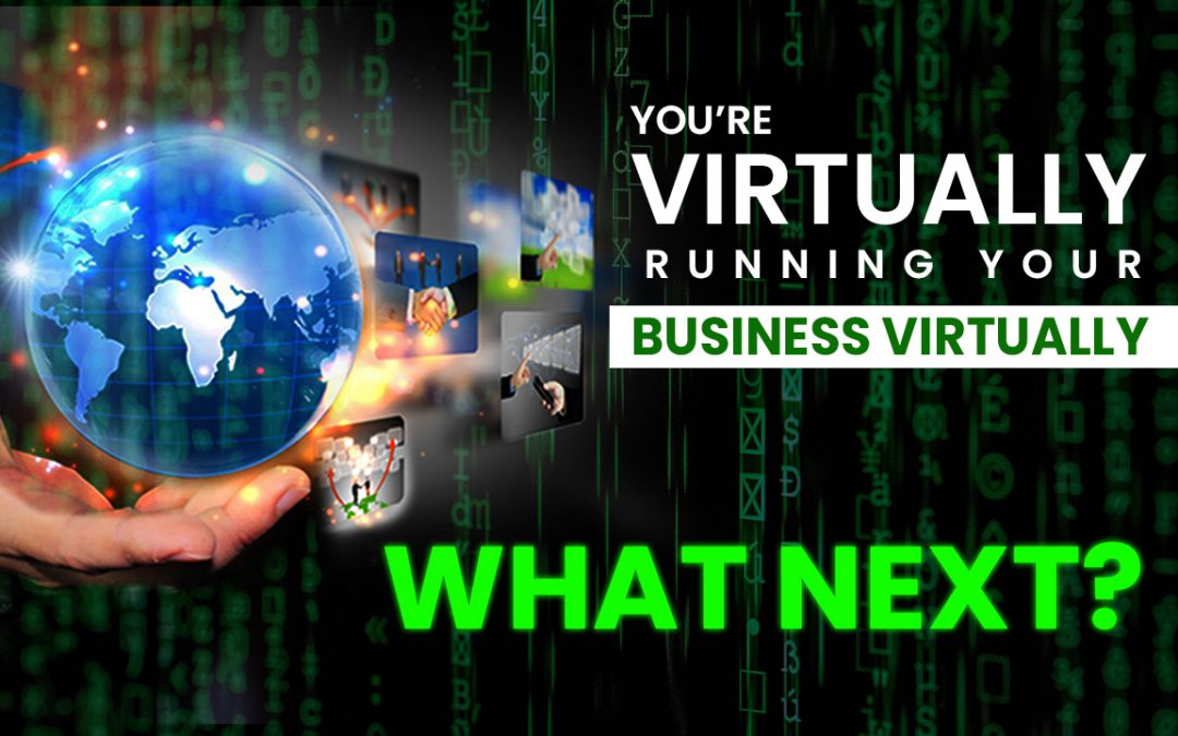 You're Virtually Running Your Business Virtually—What Next?