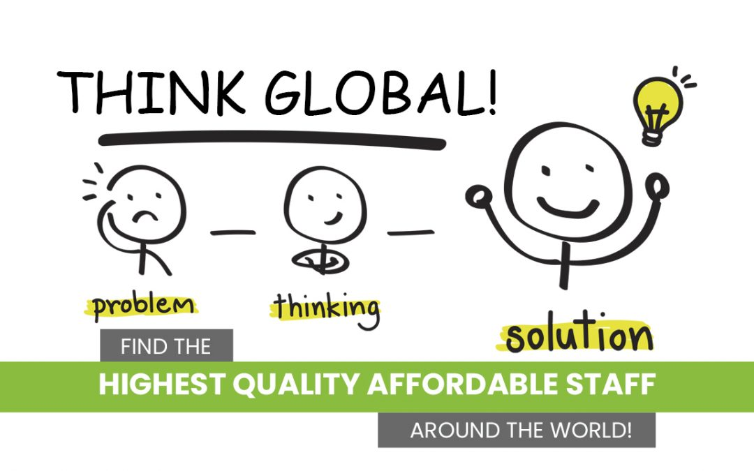 Think GLOBAL! Find the HIGEST QUALITY AFFORDABLE STAFF Around the World!