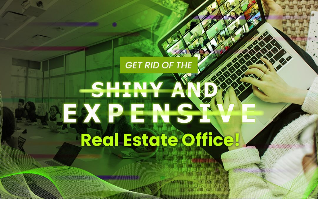 Get Rid of the Shiny and Expensive Real Estate Office!
