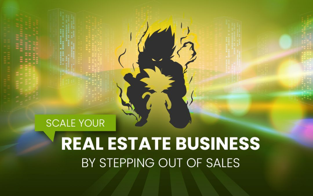 Scale Your Real Estate Business by Stepping Out of Sales!