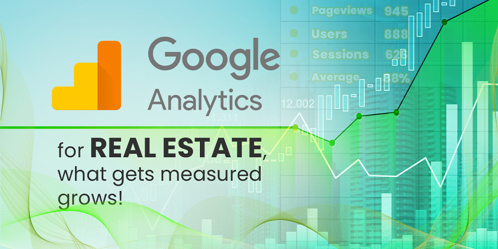 Google Analytics for Real Estate, What Gets Measured Grows!